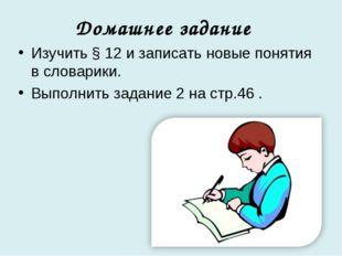 Домашнее задание Изучить § 12 и записать новые понятия в словарики. Выполнить