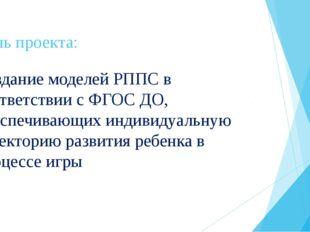 Цель проекта: Создание моделей РППС в соответствии с ФГОС ДО, обеспечивающих
