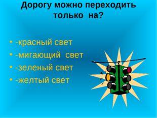 Дорогу можно переходить только на? -красный свет -мигающий свет -зеленый свет