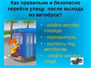 Как правильно и безопасно перейти улицу после выхода из автобуса? - обойти ав