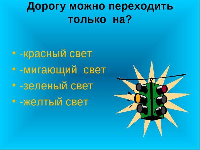 Дорогу можно переходить только на? -красный свет -мигающий свет -зеленый свет...