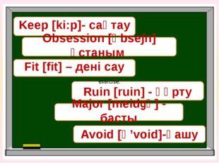 Keep [ki:p]- сақтау Ruin [ruin] - құрту Fit [fit] – дені сау Obsession [әbse