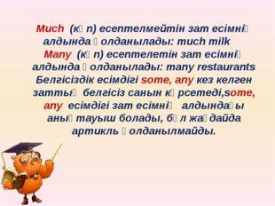 Мuch (көп) есептелмейтін зат есімнің алдында қолданылады: much milk Many (көп