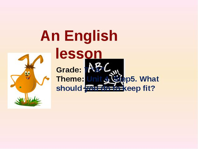 "An English lesson Grade: 7 ""А"" Theme: Unit 4. Step5. What should you do to ke..."