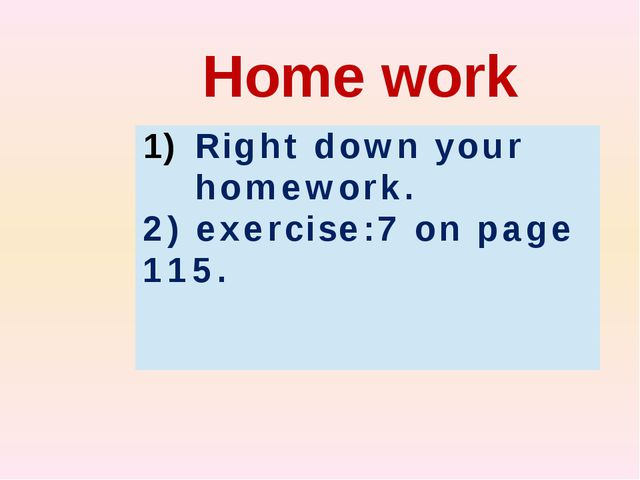 Home work Rightdown your homework. 2)exercise:7on page115.