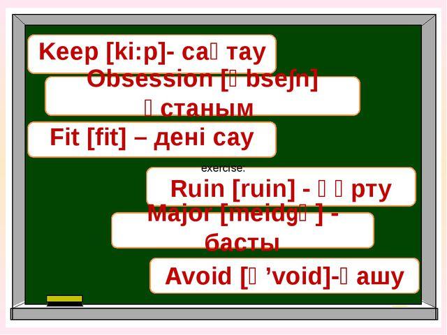 Keep [ki:p]- сақтау Ruin [ruin] - құрту Fit [fit] – дені сау Obsession [әbse...