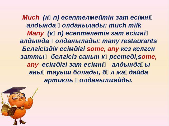 Мuch (көп) есептелмейтін зат есімнің алдында қолданылады: much milk Many (көп...