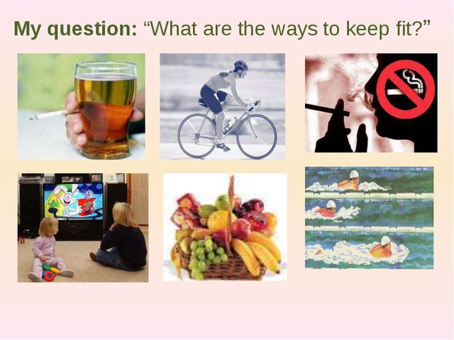 """My question: """"What are the ways to keep fit?"""""""