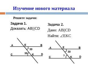 Задача 1. Доказать: AB||CD Изучение нового материала Задача 2. Дано: AB||CD