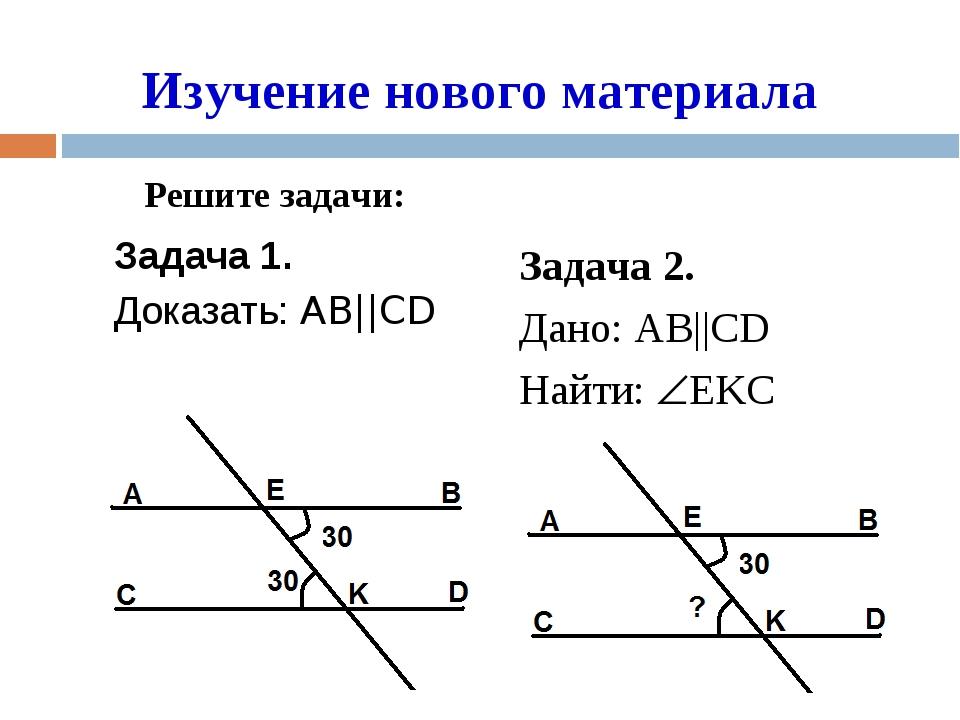 Задача 1. Доказать: AB||CD Изучение нового материала Задача 2. Дано: AB||CD...