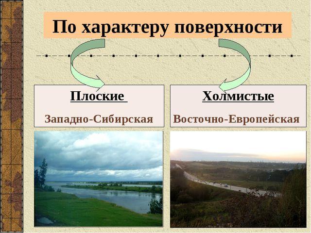 По характеру поверхности Плоские Западно-Сибирская Холмистые Восточно-Европей...