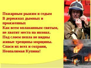Пожарным рыжим и седым В дерюжках дымных и прожженных Как всем оплаканным св