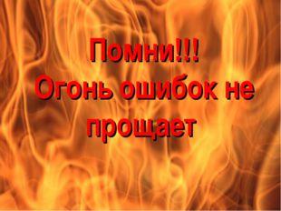 Помни!!! Огонь ошибок не прощает