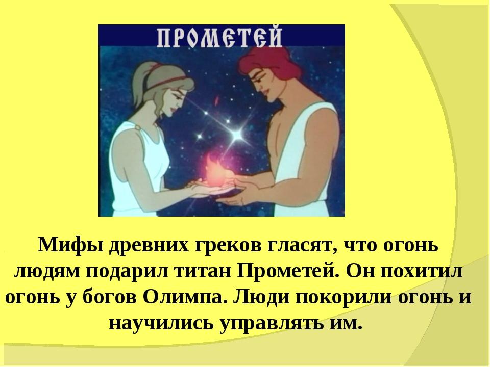 Мифы древних греков гласят, что огонь людям подарил титан Прометей. Он похити...