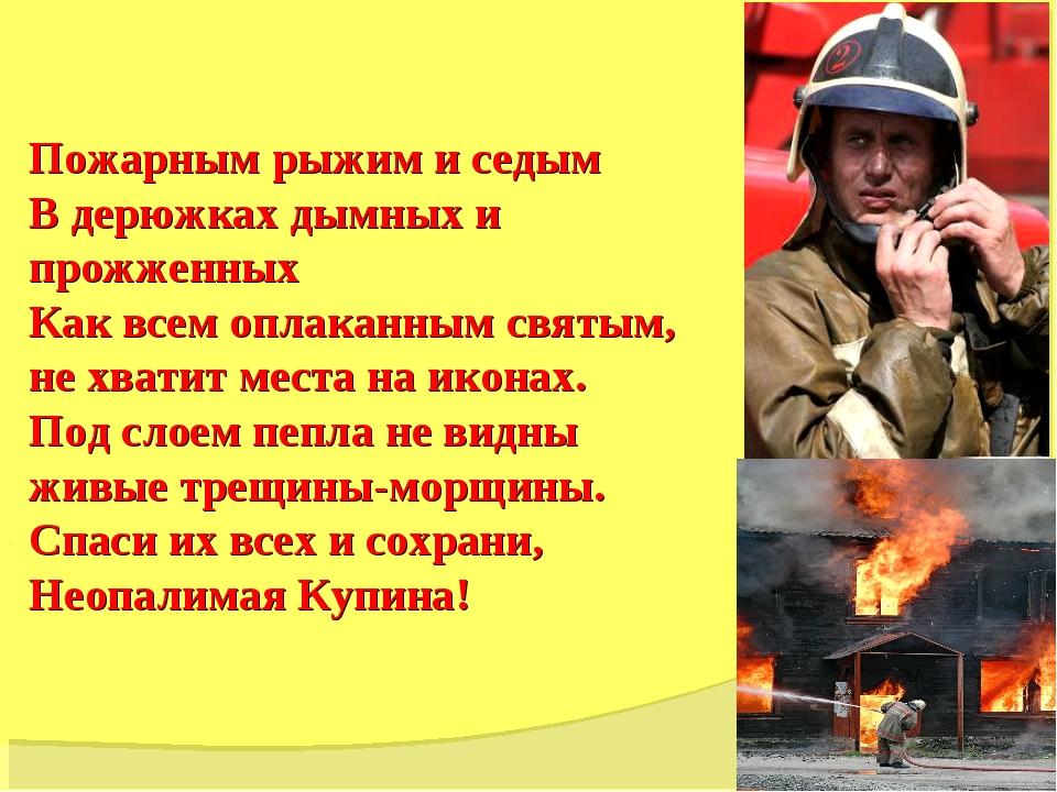 Пожарным рыжим и седым В дерюжках дымных и прожженных Как всем оплаканным св...