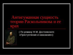 Антигуманная сущность теории Раскольникова и ее крах ( По роману Ф.М. Достое
