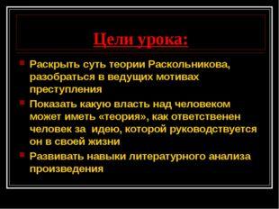 Цели урока: Раскрыть суть теории Раскольникова, разобраться в ведущих мотивах