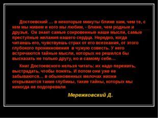 Достоевский … в некоторые минуты ближе нам, чем те, с кем мы живем и кого мы