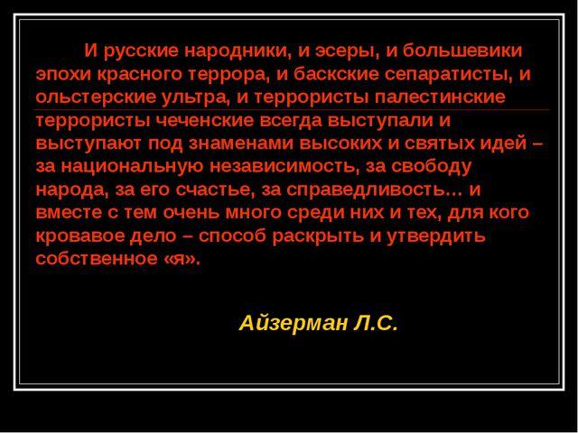 И русские народники, и эсеры, и большевики эпохи красного террора, и баскски...