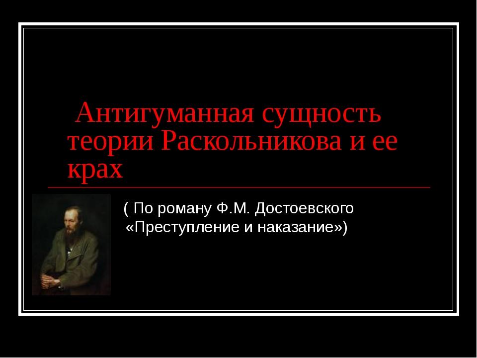 Антигуманная сущность теории Раскольникова и ее крах ( По роману Ф.М. Достое...