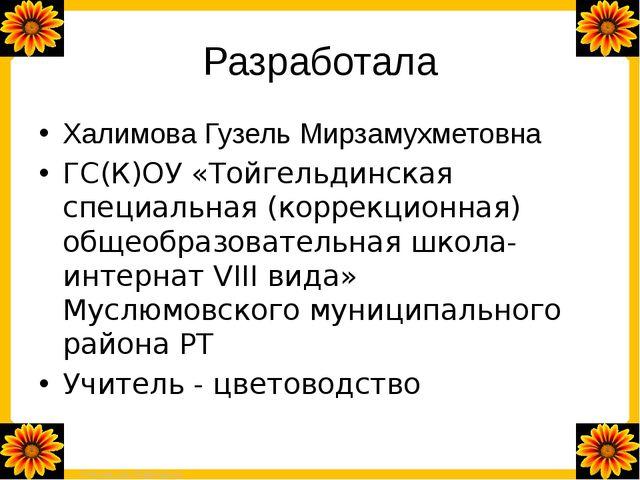 Разработала Халимова Гузель Мирзамухметовна ГС(К)ОУ «Тойгельдинская специальн...