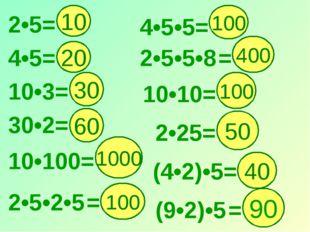 2•5= 10 4•5•5= 20 1000 100 30 100 400 60 4•5= 10•3= 30•2= 10•100= 2•5•2•5 = 1