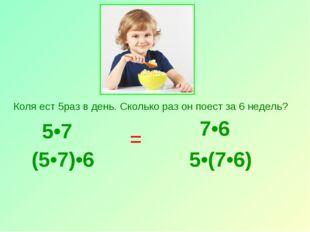 5•7 Коля ест 5раз в день. Сколько раз он поест за 6 недель? (5•7)•6 7•6 5•(7•