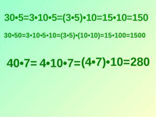 30•5=3•10•5=(3•5)•10=15•10=150 30•50=3•10•5•10=(3•5)•(10•10)=15•100=1500 40•7