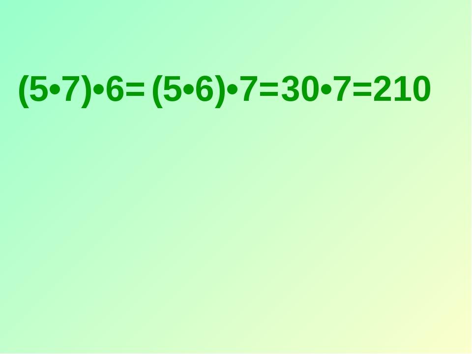 (5•7)•6= (5•6)•7= 30•7=210