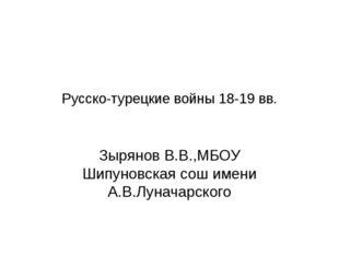 Русско-турецкие войны 18-19 вв. Зырянов В.В.,МБОУ Шипуновская сош имени А.В.Л
