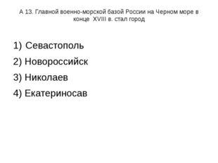 А 13. Главной военно-морской базой России на Черном море в конце XVIII в. ста