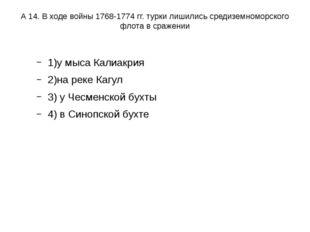 А 14. В ходе войны 1768-1774 гг. турки лишились средиземноморского флота в ср