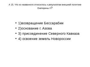 А 15. Что из названного относилось к результатам внешней политике Екатерины I