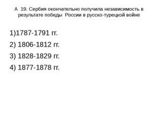А 19. Сербия окончательно получила независимость в результате победы России в