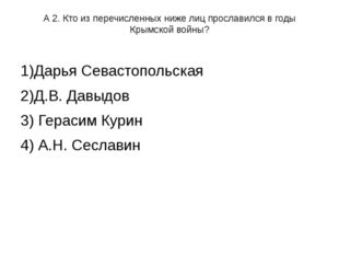 А 2. Кто из перечисленных ниже лиц прославился в годы Крымской войны? 1)Дарья