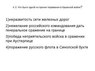 А 3. Что было одной из причин поражения в Крымской войне? 1)неразвитость сети
