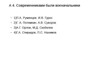 А 4. Современниками были военачальники 1)П.А. Румянцев. И.В. Гурко 2)Г. А. По