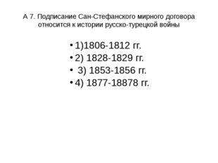 А 7. Подписание Сан-Стефанского мирного договора относится к истории русско-т