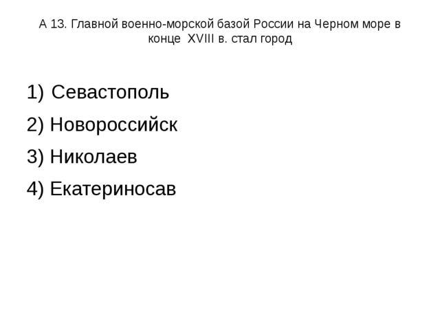 А 13. Главной военно-морской базой России на Черном море в конце XVIII в. ста...