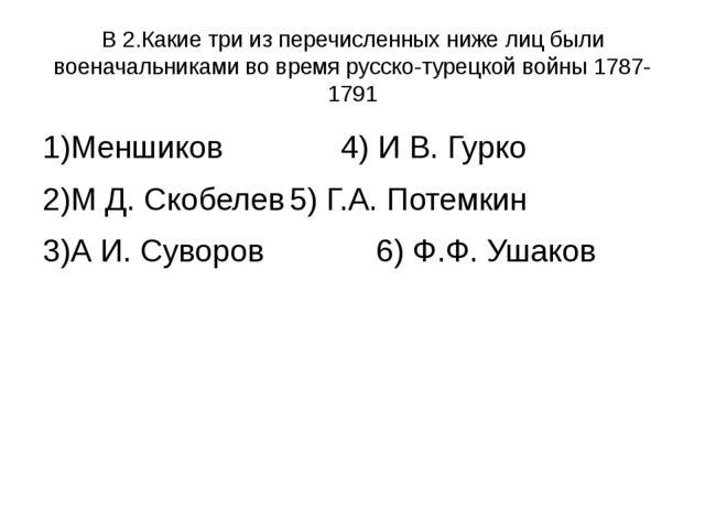 В 2.Какие три из перечисленных ниже лиц были военачальниками во время русско-...