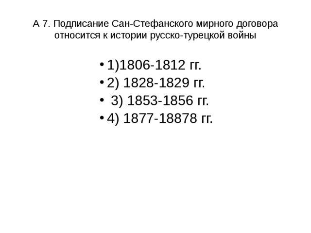 А 7. Подписание Сан-Стефанского мирного договора относится к истории русско-т...