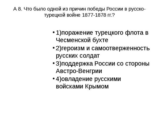 А 8. Что было одной из причин победы России в русско-турецкой войне 1877-1878...