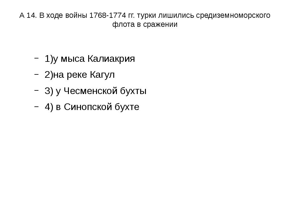 А 14. В ходе войны 1768-1774 гг. турки лишились средиземноморского флота в ср...