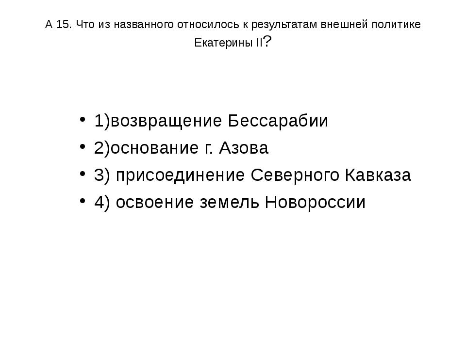 А 15. Что из названного относилось к результатам внешней политике Екатерины I...