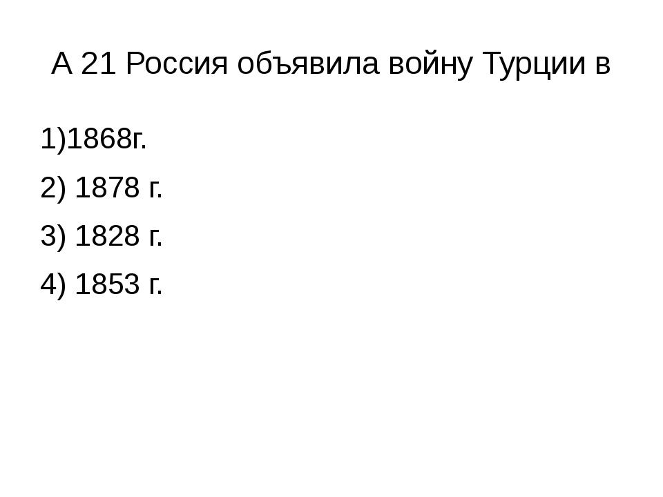 А 21 Россия объявила войну Турции в 1)1868г. 2) 1878 г. 3) 1828 г. 4) 1853 г.