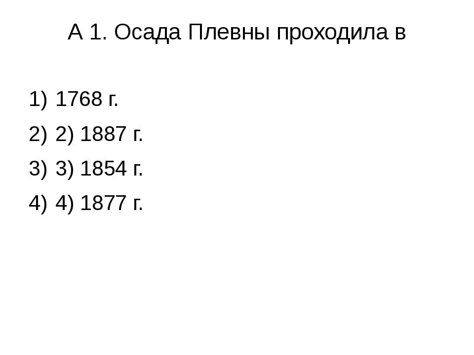 А 1. Осада Плевны проходила в 1768 г. 2) 1887 г. 3) 1854 г. 4) 1877 г.