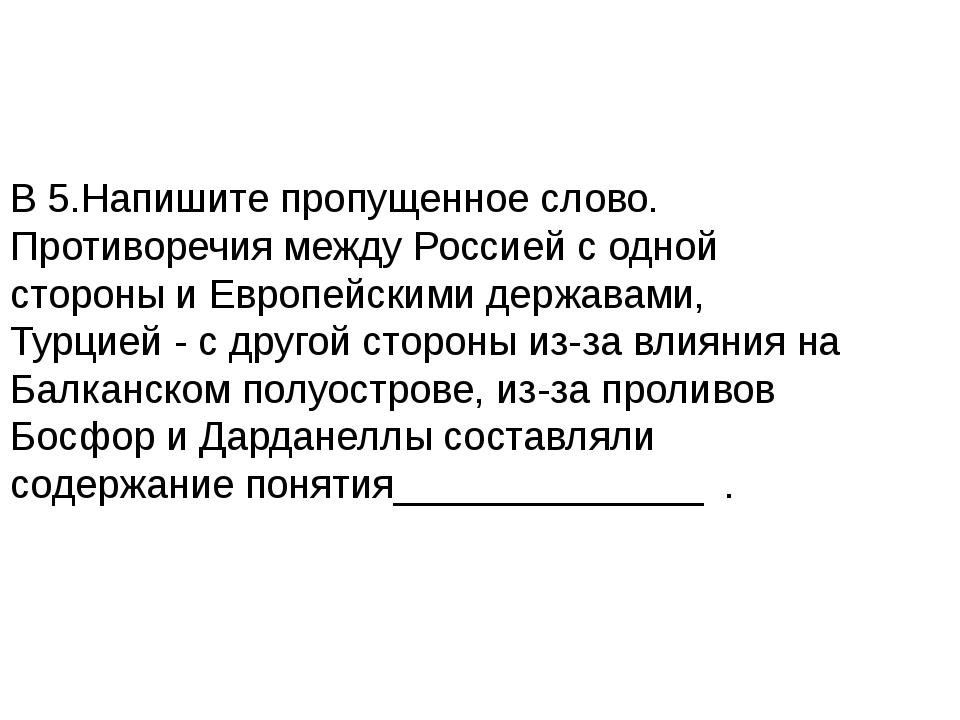 В 5.Напишите пропущенное слово. Противоречия между Россией с одной стороны и...