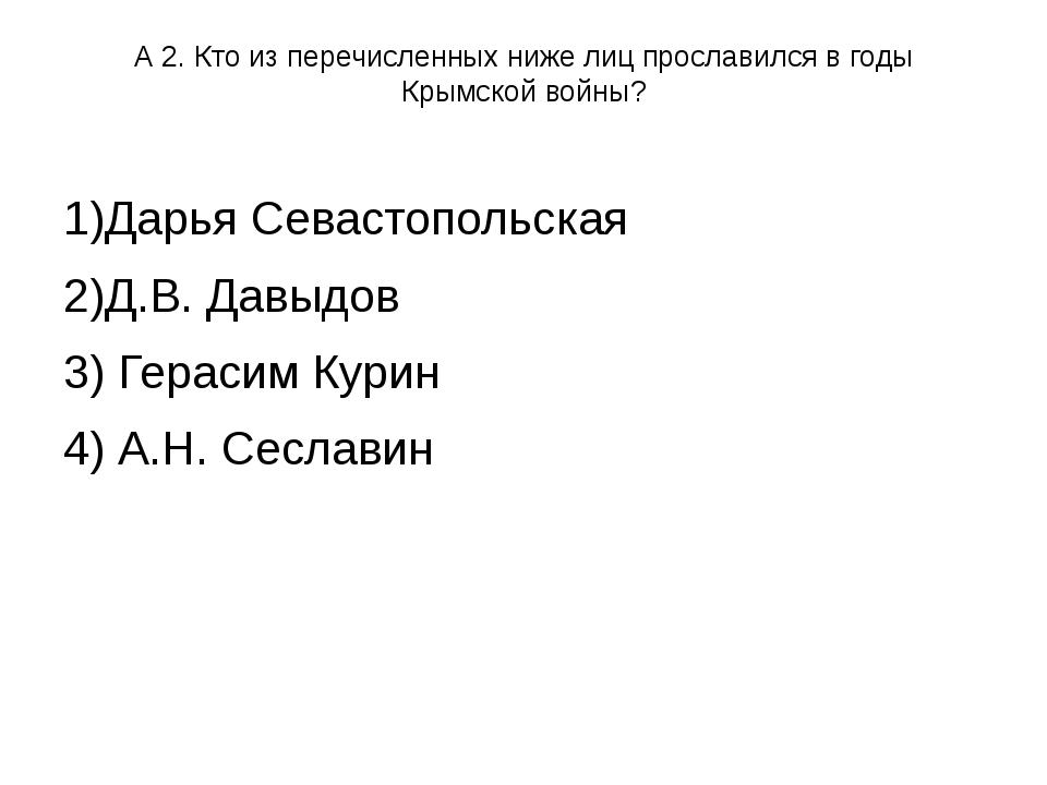 А 2. Кто из перечисленных ниже лиц прославился в годы Крымской войны? 1)Дарья...