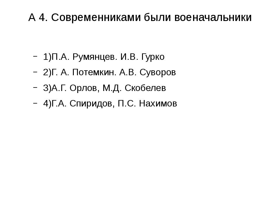 А 4. Современниками были военачальники 1)П.А. Румянцев. И.В. Гурко 2)Г. А. По...