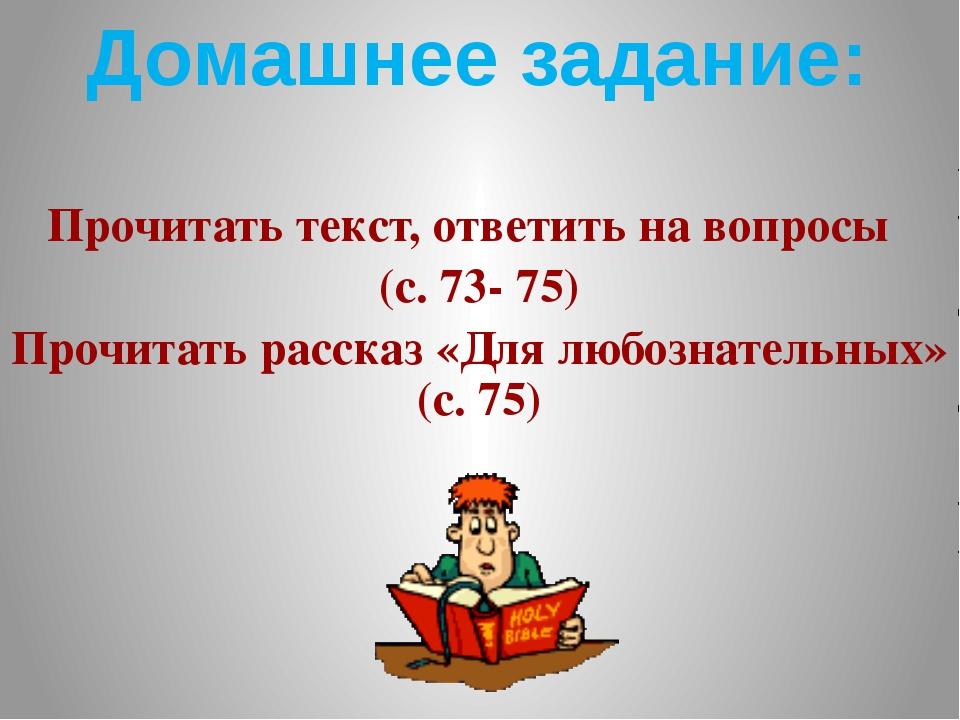 Домашнее задание: Прочитать текст, ответить на вопросы (с. 73- 75) Прочитать...